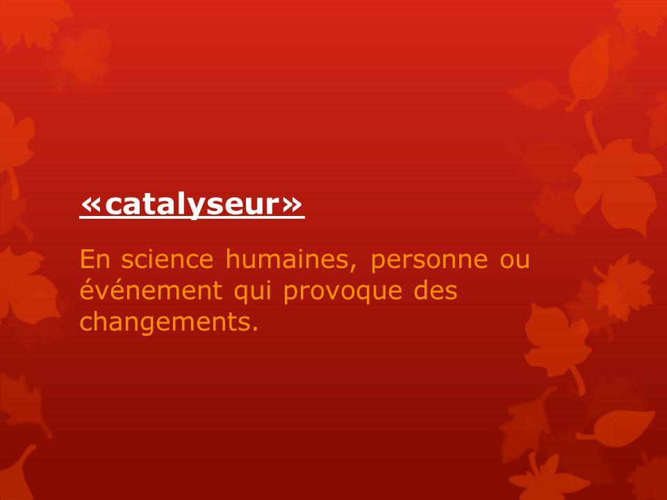 «catalyseur» En science humaines, personne ou événement qui provoque des changements.