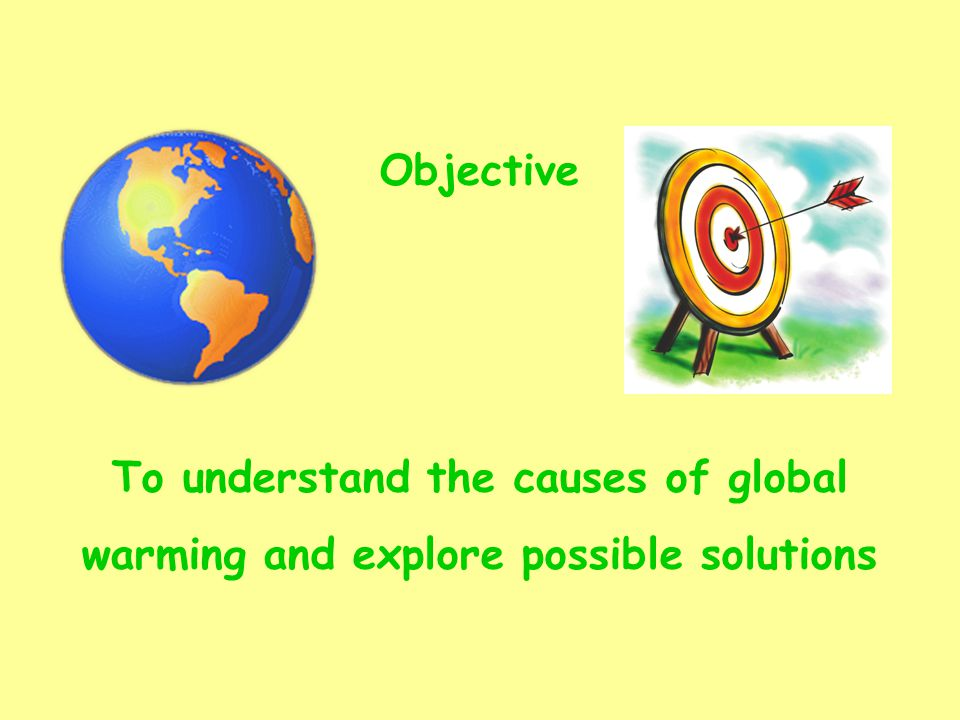 Objective To understand the causes of global warming and explore possible solutions