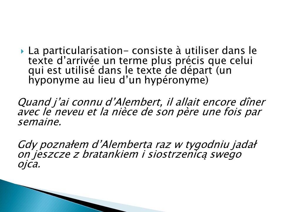 La particularisation- consiste à utiliser dans le texte d'arrivée un terme plus précis que celui qui est utilisé dans le texte de départ (un hyponyme au lieu d'un hypéronyme)