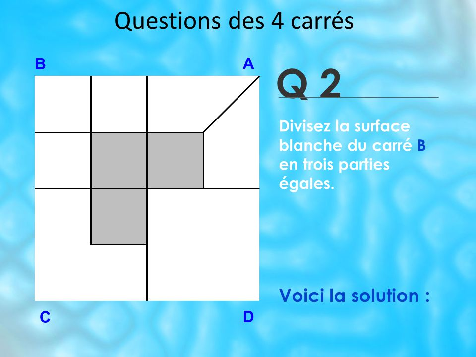 Q 2 Questions des 4 carrés Voici la solution : B A