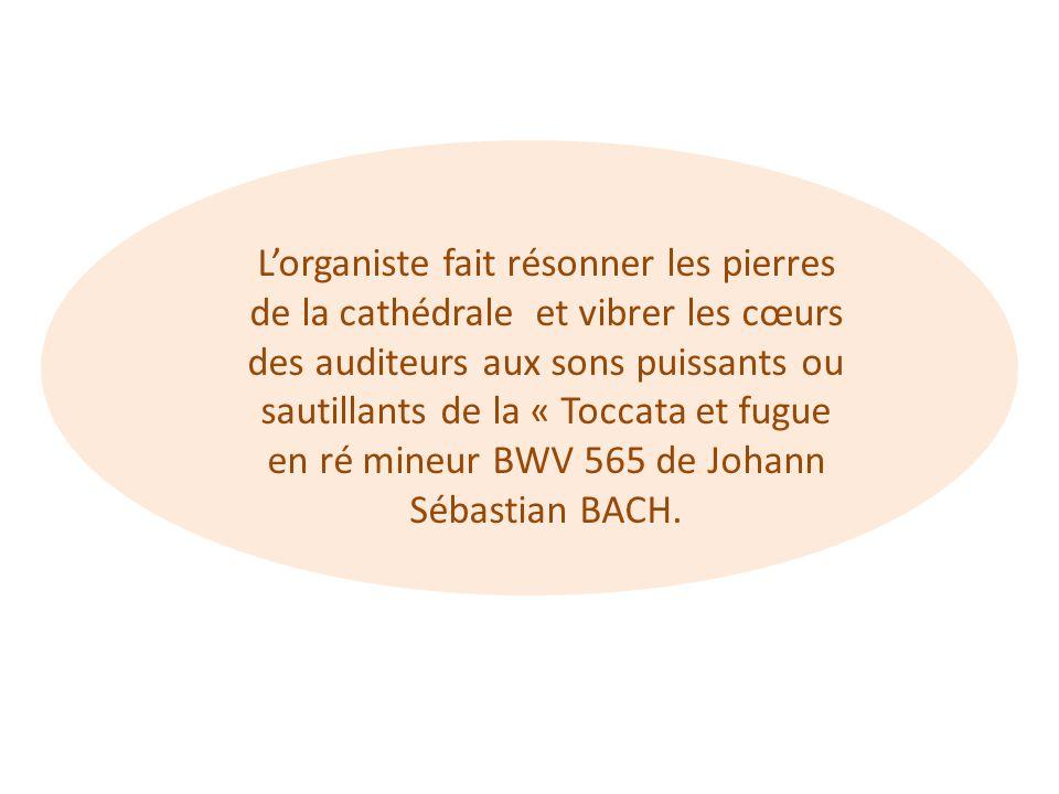 L'organiste fait résonner les pierres de la cathédrale et vibrer les cœurs des auditeurs aux sons puissants ou sautillants de la « Toccata et fugue en ré mineur BWV 565 de Johann Sébastian BACH.