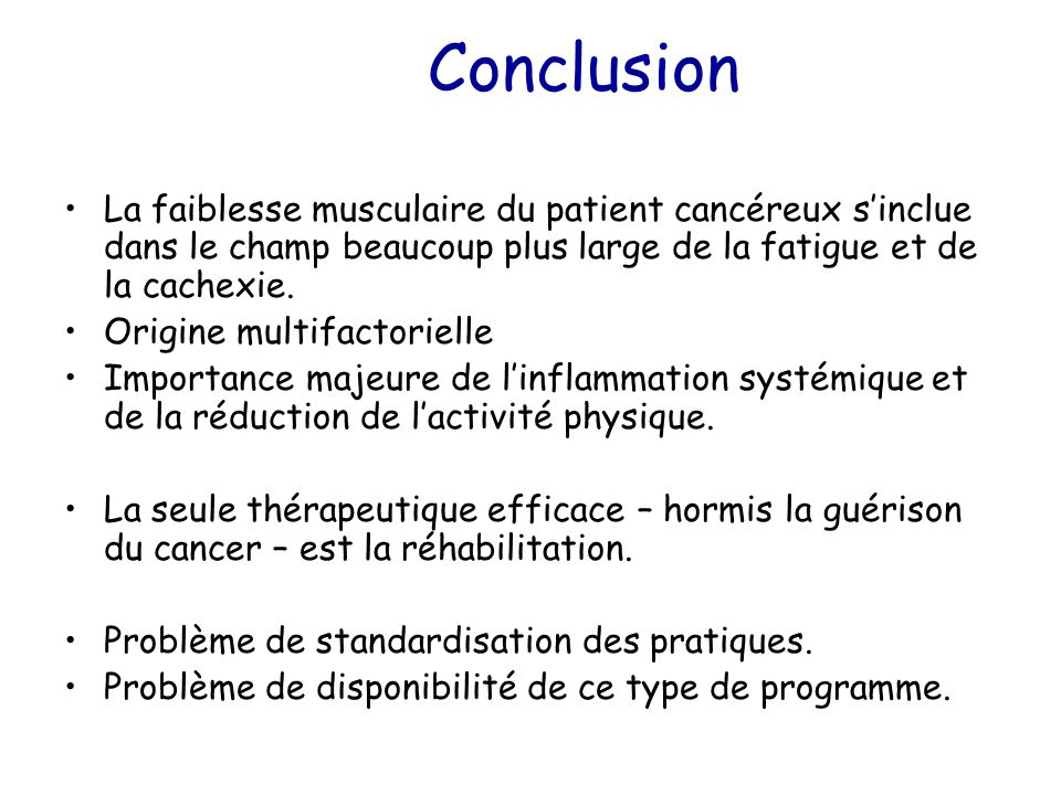 Conclusion La faiblesse musculaire du patient cancéreux s'inclue dans le champ beaucoup plus large de la fatigue et de la cachexie.