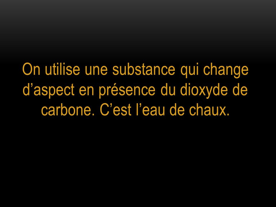 On utilise une substance qui change d'aspect en présence du dioxyde de carbone.