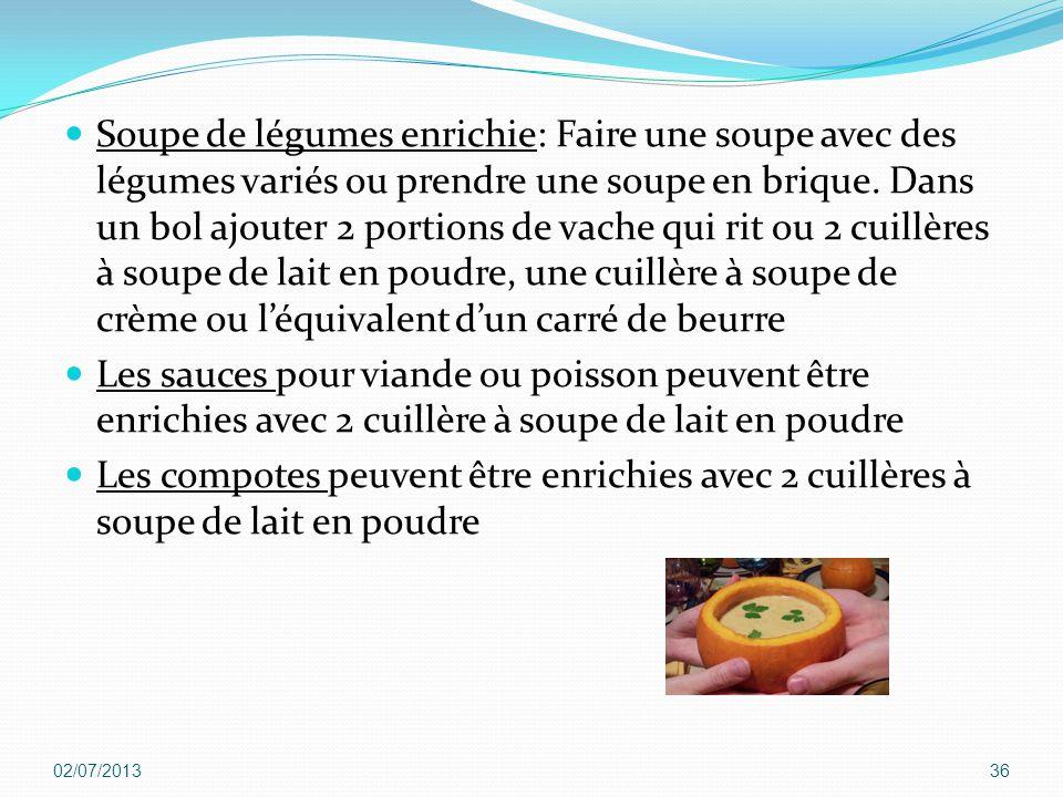 Soupe de légumes enrichie: Faire une soupe avec des légumes variés ou prendre une soupe en brique. Dans un bol ajouter 2 portions de vache qui rit ou 2 cuillères à soupe de lait en poudre, une cuillère à soupe de crème ou l'équivalent d'un carré de beurre