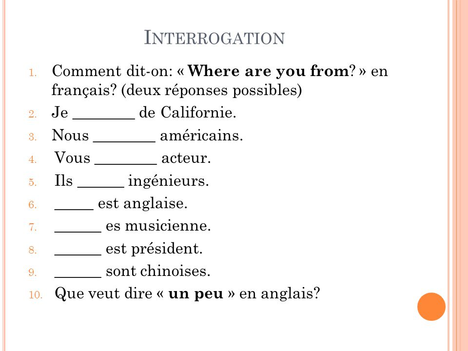 Interrogation Comment dit-on: « Where are you from » en français (deux réponses possibles) Je ________ de Californie.