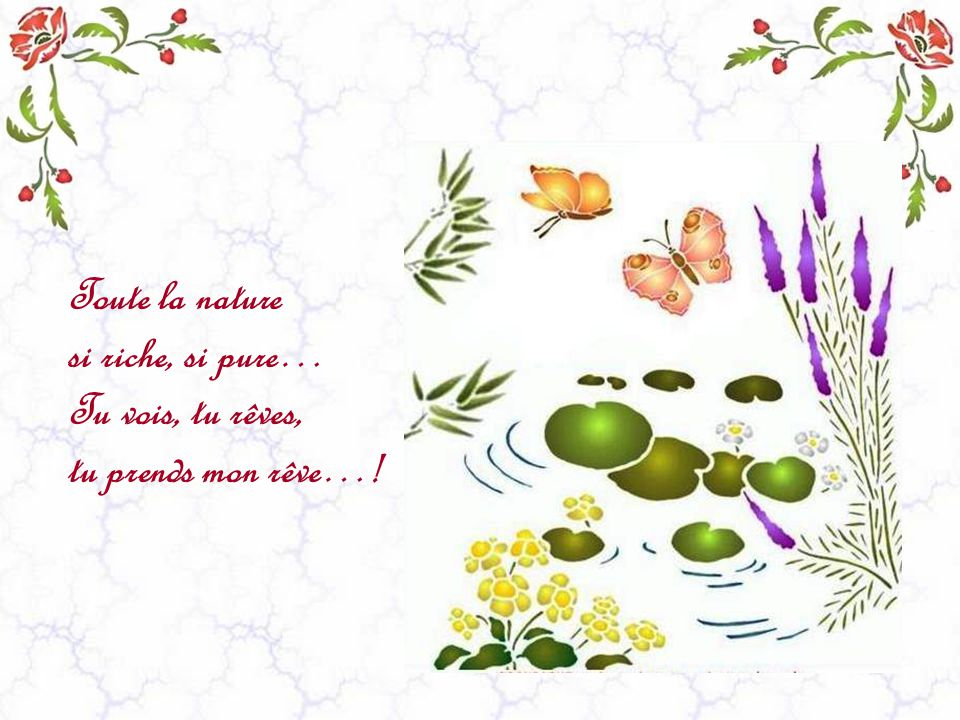 Toute la nature si riche, si pure… Tu vois, tu rêves, tu prends mon rêve…!