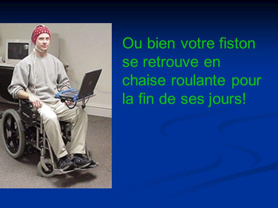 Ou bien votre fiston se retrouve en chaise roulante pour la fin de ses jours!