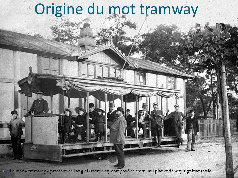 Origine du mot tramway Le mot « tramway » provient de l anglais tram-way composé de tram, rail plat et de way signifiant voie.