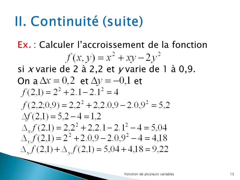 II. Continuité (suite) Ex. : Calculer l'accroissement de la fonction si x varie de 2 à 2,2 et y varie de 1 à 0,9. On a et et