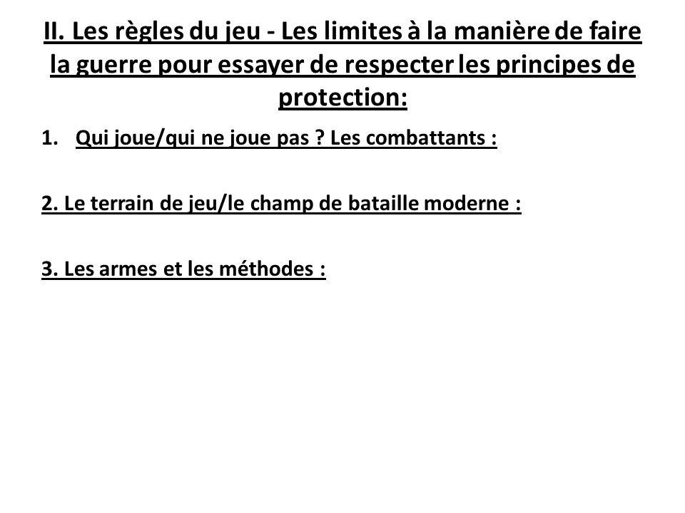 II. Les règles du jeu - Les limites à la manière de faire la guerre pour essayer de respecter les principes de protection: