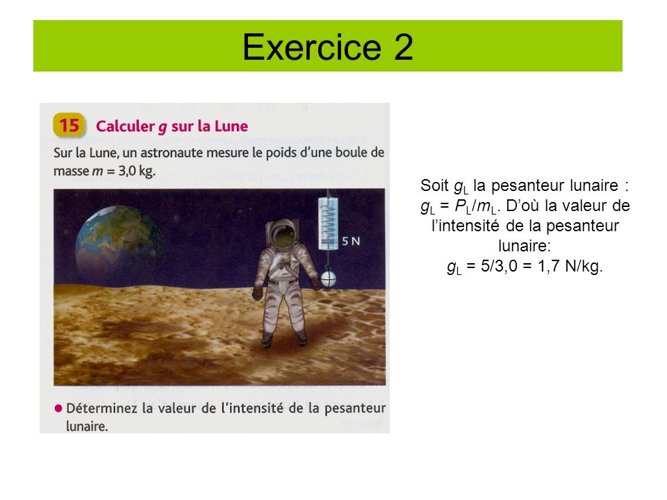 Exercice 2 Soit gL la pesanteur lunaire : gL = PL/mL. D'où la valeur de l'intensité de la pesanteur lunaire: