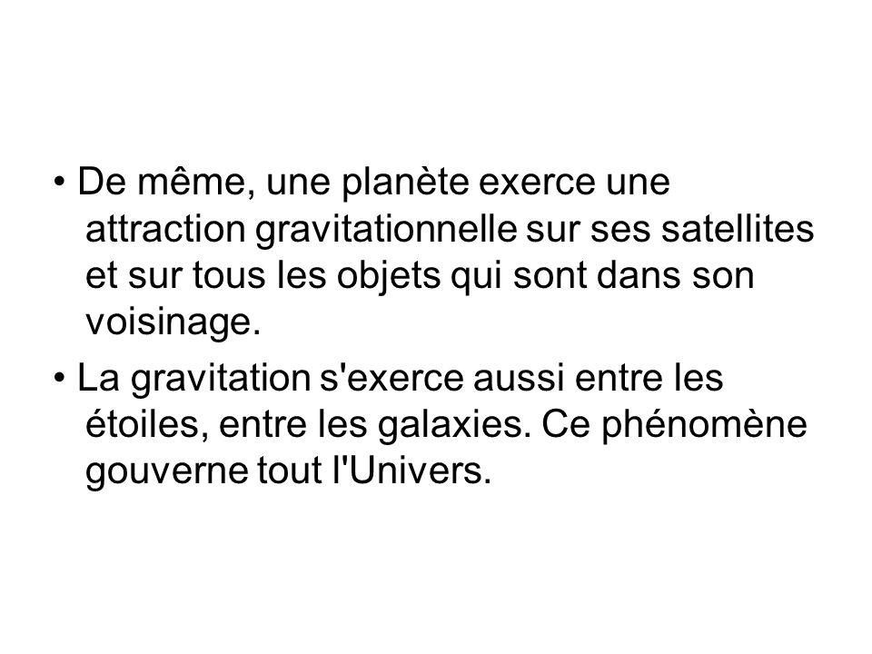• De même, une planète exerce une attraction gravitationnelle sur ses satellites et sur tous les objets qui sont dans son voisinage.