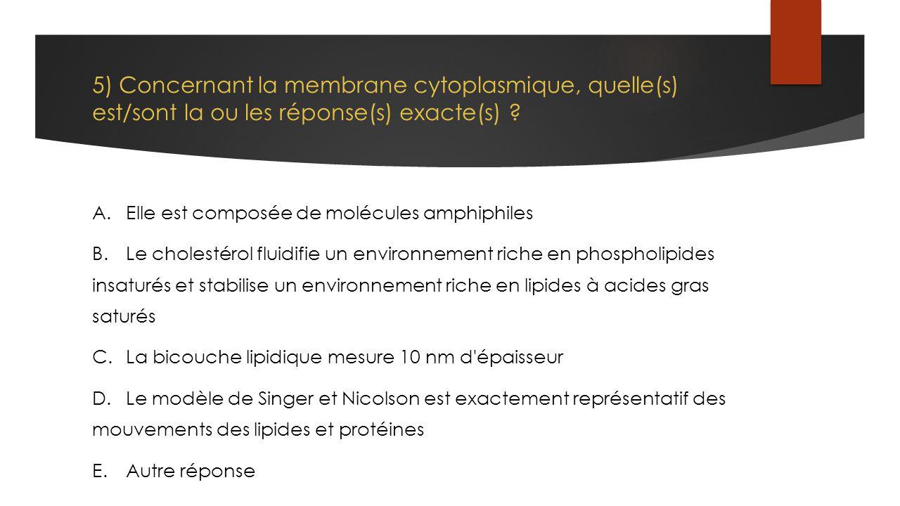 5) Concernant la membrane cytoplasmique, quelle(s) est/sont la ou les réponse(s) exacte(s)