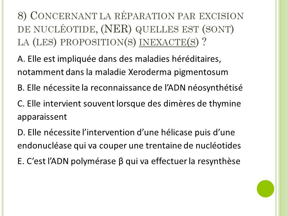 8) Concernant la réparation par excision de nucléotide, (NER) quelles est (sont) la (les) proposition(s) inexacte(s)