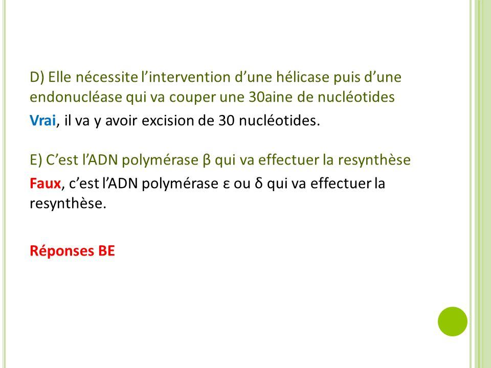 D) Elle nécessite l'intervention d'une hélicase puis d'une endonucléase qui va couper une 30aine de nucléotides