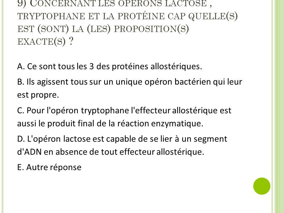 9) Concernant les opérons lactose , tryptophane et la protéine cap quelle(s) est (sont) la (les) proposition(s) exacte(s)