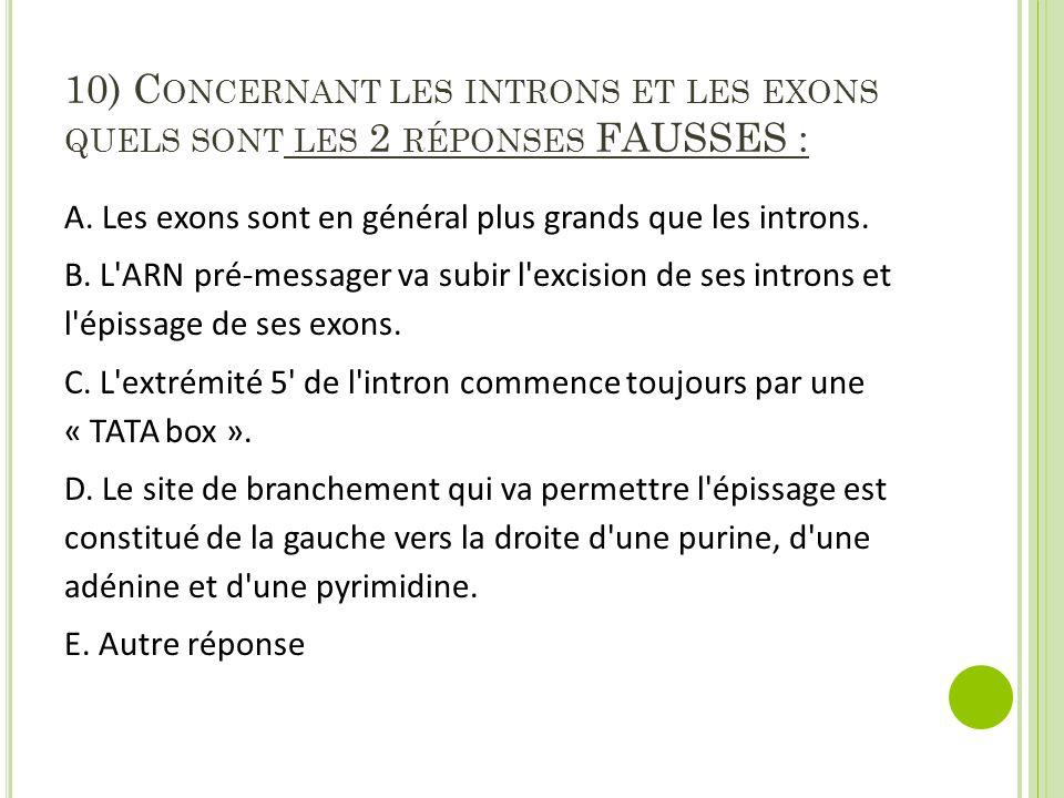 10) Concernant les introns et les exons quels sont les 2 réponses FAUSSES :