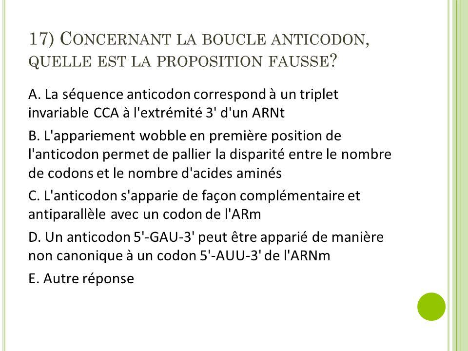 17) Concernant la boucle anticodon, quelle est la proposition fausse