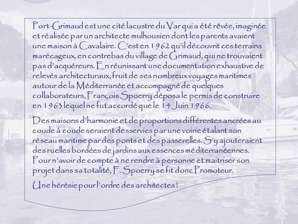 Port-Grimaud est une cité lacustre du Var qui a été rêvée, imaginée et réalisée par un architecte mulhousien dont les parents avaient une maison à Cavalaire. C'est en 1962 qu'il découvrit ces terrains marécageux, en contrebas du village de Grimaud, qui ne trouvaient pas d'acquéreurs. En réunissant une documentation exhaustive de relevés architecturaux, fruit de ses nombreux voyages maritimes autour de la Méditerranée et accompagné de quelques collaborateurs, François Spoerry déposa le permis de construire en 1963 lequel ne fut accordé que le 14 Juin 1966.