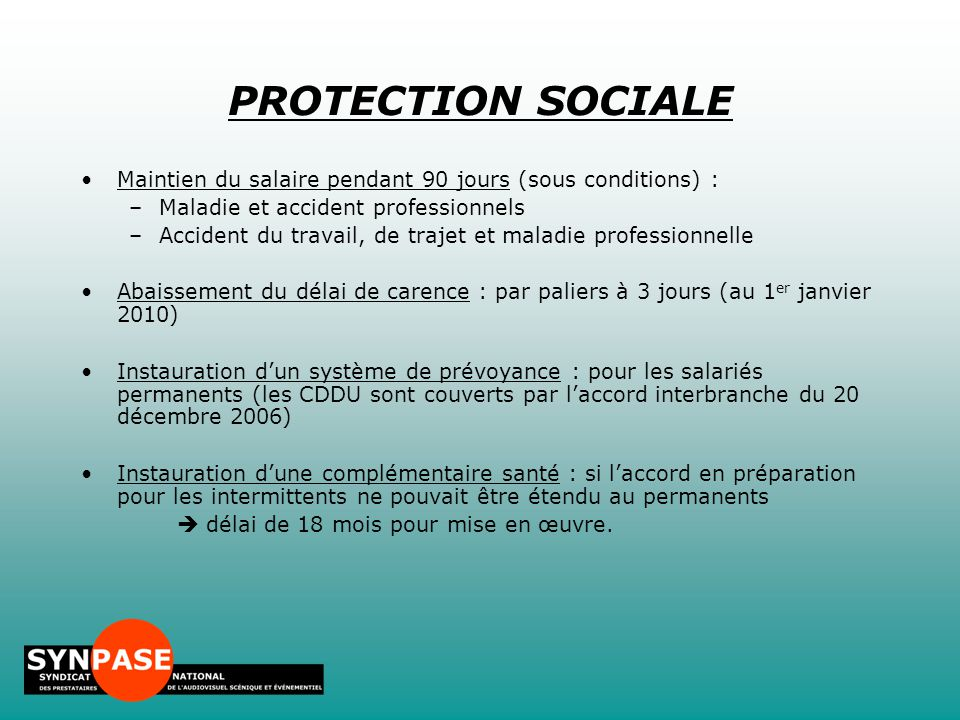 PROTECTION SOCIALE Maintien du salaire pendant 90 jours (sous conditions) : Maladie et accident professionnels.