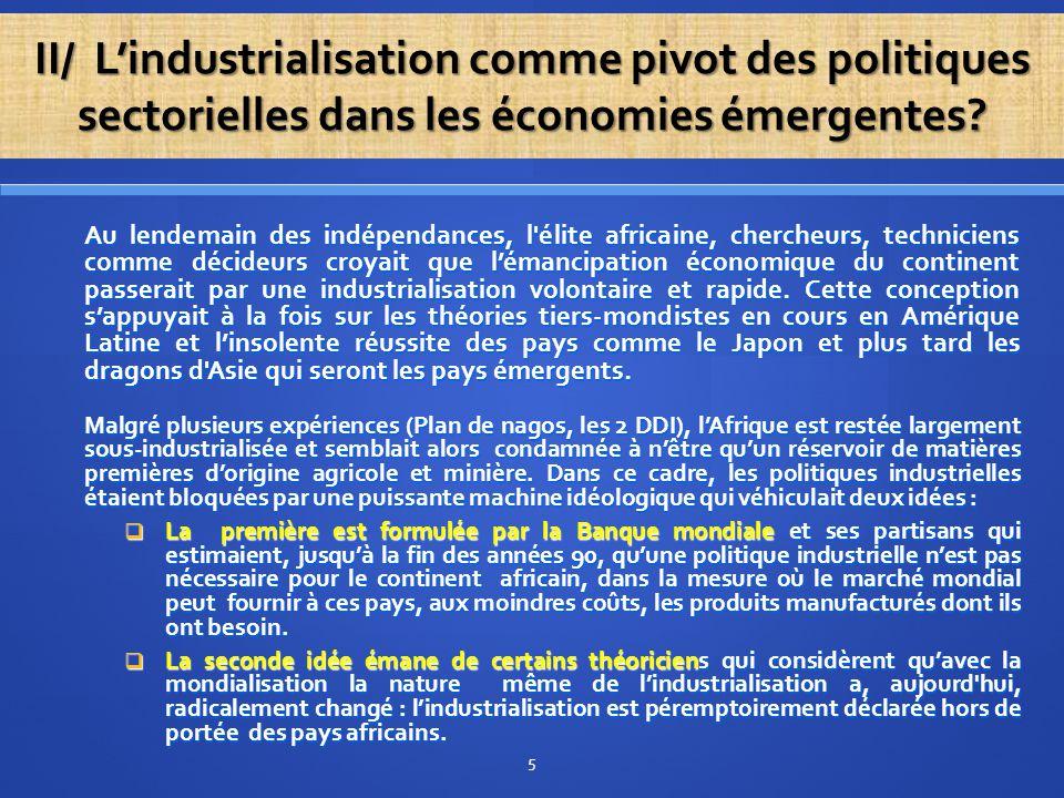 Toutefois, la crise de l'économie mondiale et la recomposition multipolaire, l'échec des politiques néolibérales qui avaient éteint tous les moteurs de la croissance et coupé les bras de l'Etat, permettent aujourd'hui d'entrevoir un nouvel horizon industriel qui place ce secteur au centre du jeu économique. C est le moment pour l'Afrique de saisir les nouvelles opportunités avec l'achèvement de la domination absolue de l'Occident, européen puis américain. Celle-ci n'aura duré que deux siècles (le 19ème et le 20ème). C'est la révolution industrielle et la prédation des matières premières des pays du Sud qui avaient permis à l'Europe de dominer le système productif mondial.