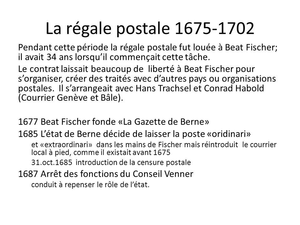 La régale postale 1675-1702 Pendant cette période la régale postale fut louée à Beat Fischer; il avait 34 ans lorsqu'il commençait cette tâche.