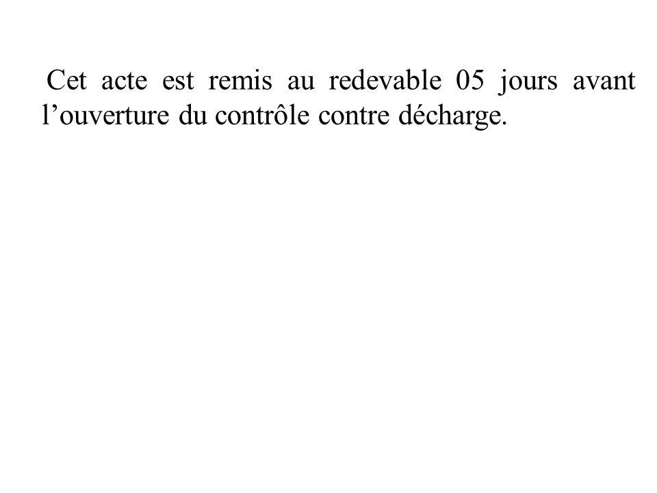 Cet acte est remis au redevable 05 jours avant l'ouverture du contrôle contre décharge.