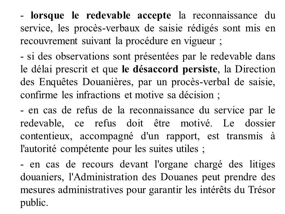 - lorsque le redevable accepte la reconnaissance du service, les procès-verbaux de saisie rédigés sont mis en recouvrement suivant la procédure en vigueur ;
