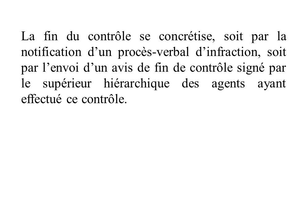 La fin du contrôle se concrétise, soit par la notification d'un procès-verbal d'infraction, soit par l'envoi d'un avis de fin de contrôle signé par le supérieur hiérarchique des agents ayant effectué ce contrôle.