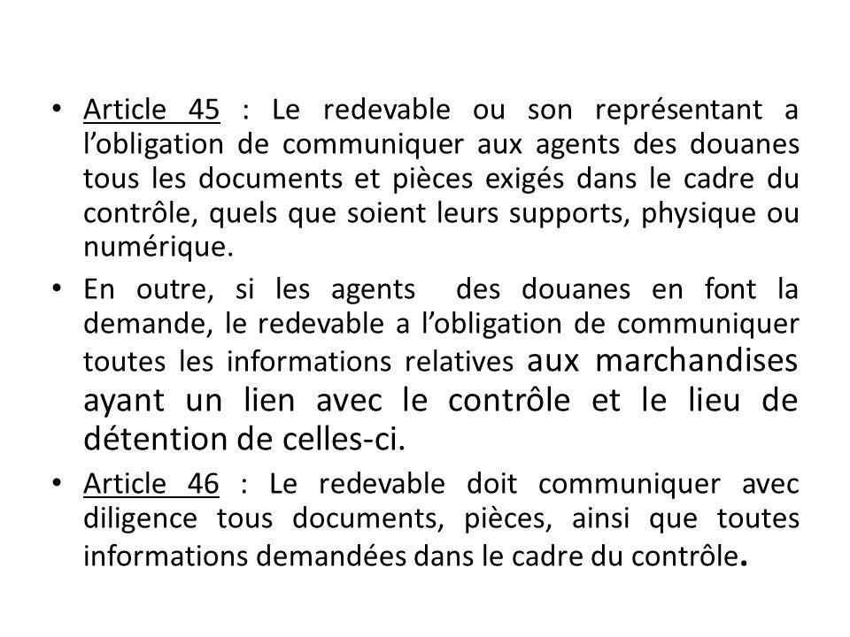 Article 45 : Le redevable ou son représentant a l'obligation de communiquer aux agents des douanes tous les documents et pièces exigés dans le cadre du contrôle, quels que soient leurs supports, physique ou numérique.