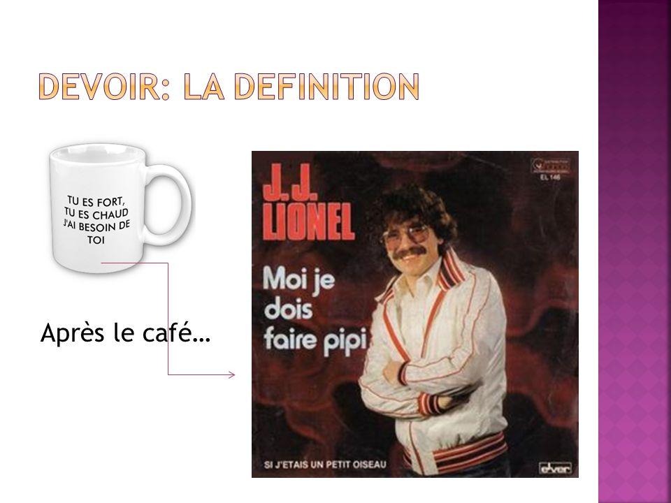 DEVOIR: LA DEFINITION Après le café…