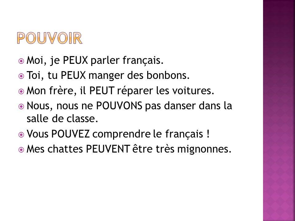 POUVOIR Moi, je PEUX parler français. Toi, tu PEUX manger des bonbons.