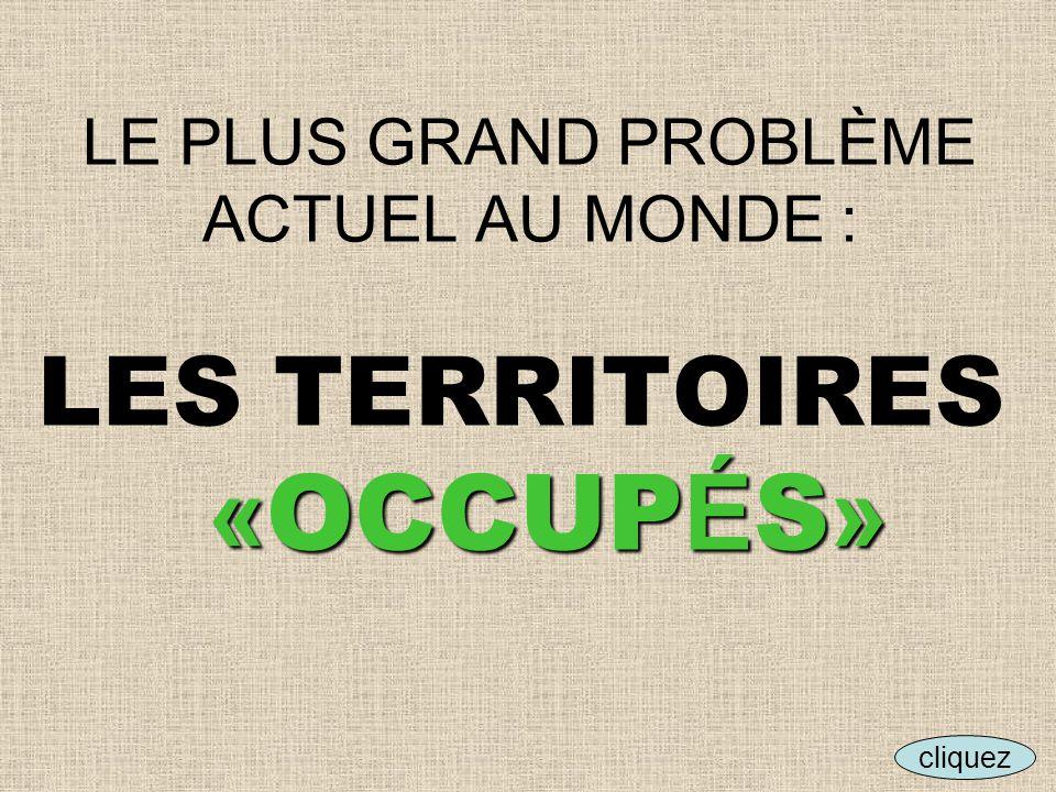 LE PLUS GRAND PROBLÈME ACTUEL AU MONDE : LES TERRITOIRES «OCCUPÉS»
