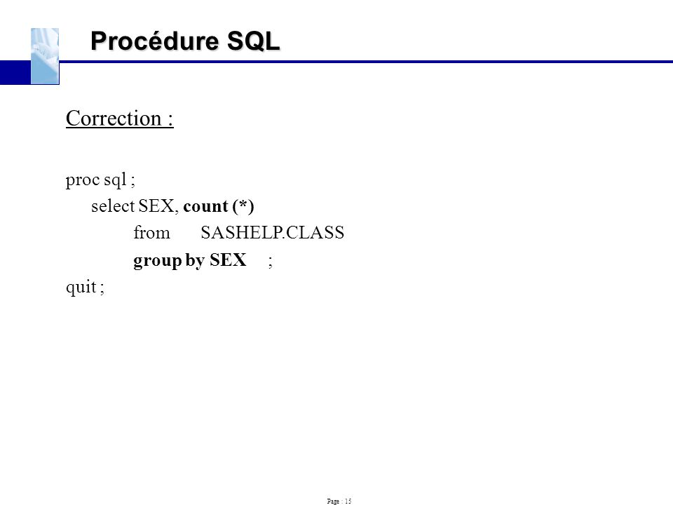 Procédure SQL Correction : proc sql ; select SEX, count (*)