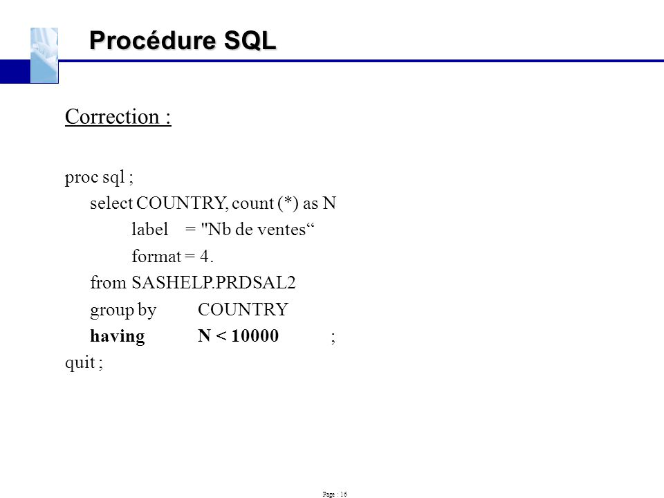 Procédure SQL Correction : proc sql ; select COUNTRY, count (*) as N