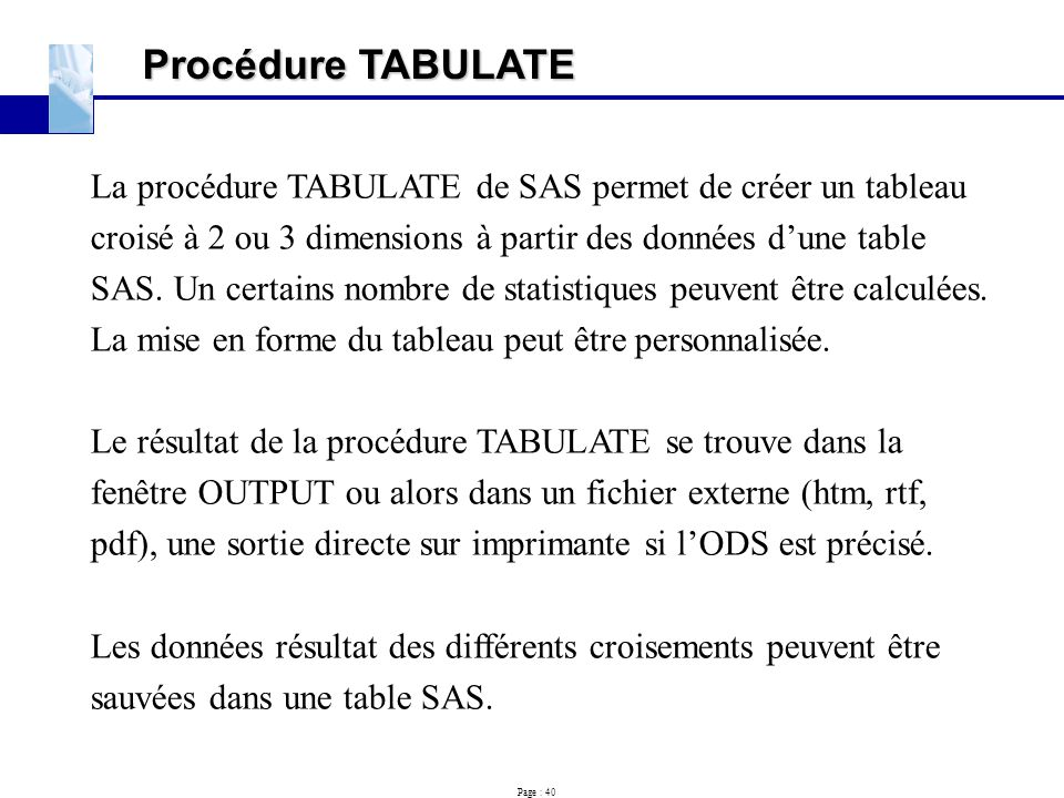 Procédure TABULATE La procédure TABULATE de SAS permet de créer un tableau. croisé à 2 ou 3 dimensions à partir des données d'une table.