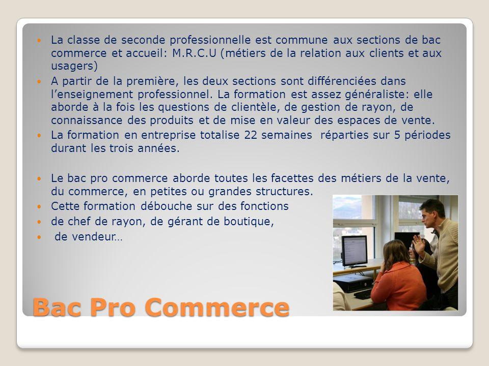La classe de seconde professionnelle est commune aux sections de bac commerce et accueil: M.R.C.U (métiers de la relation aux clients et aux usagers)