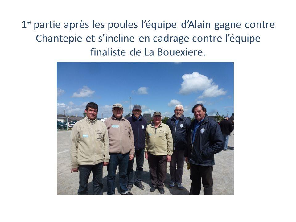 1e partie après les poules l'équipe d'Alain gagne contre Chantepie et s'incline en cadrage contre l'équipe finaliste de La Bouexiere.