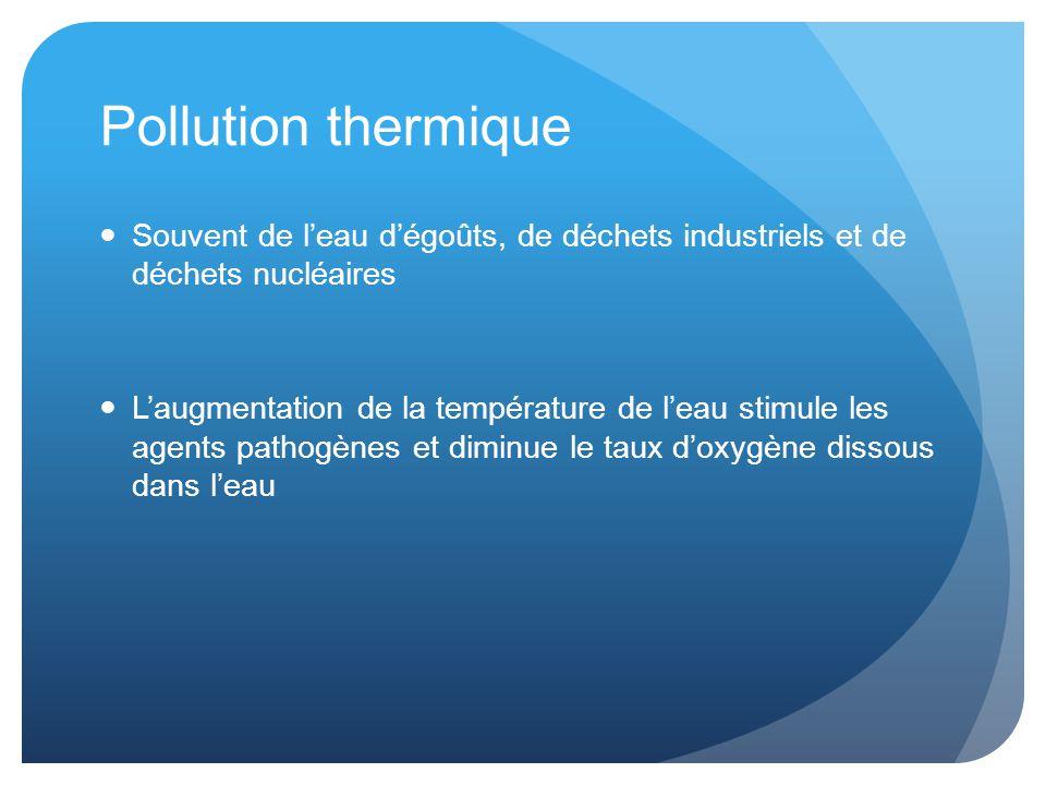 Pollution thermique Souvent de l'eau d'égoûts, de déchets industriels et de déchets nucléaires.