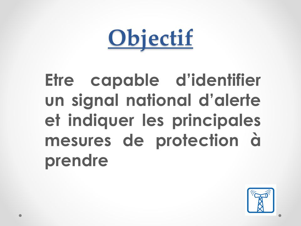 Objectif Etre capable d'identifier un signal national d'alerte et indiquer les principales mesures de protection à prendre.
