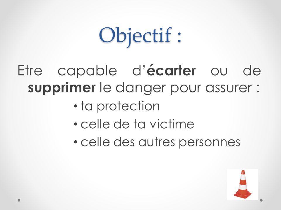 Objectif : Etre capable d'écarter ou de supprimer le danger pour assurer : ta protection. celle de ta victime.