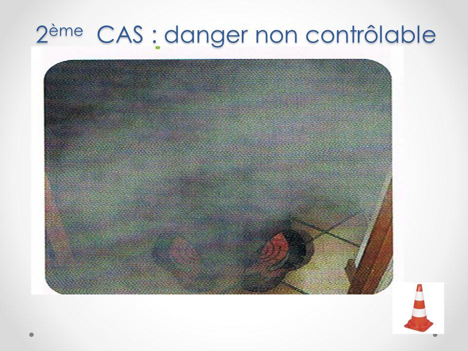 2ème CAS : danger non contrôlable