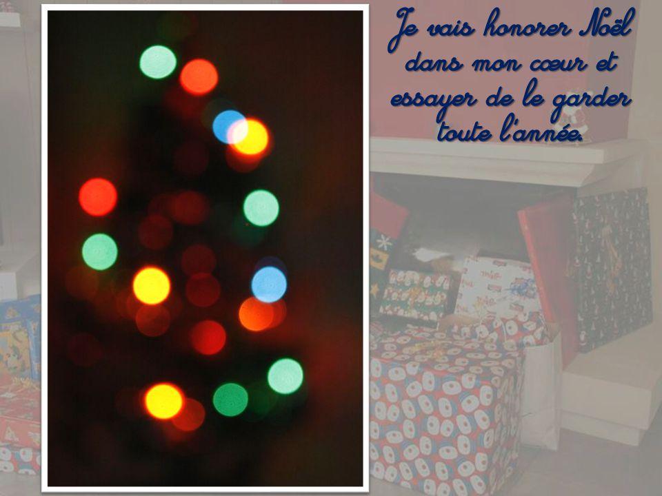 Je vais honorer Noël dans mon cœur et essayer de le garder toute l année.