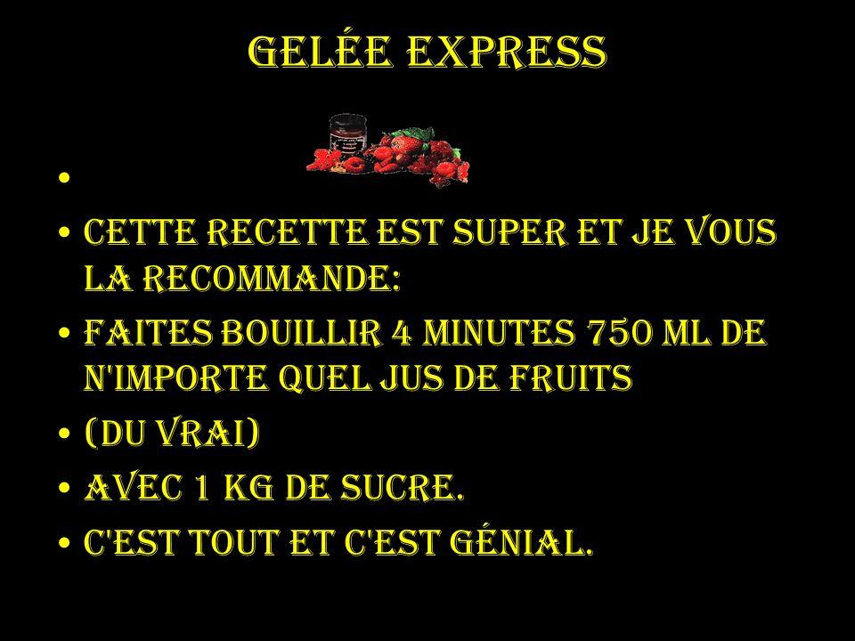 Gelée express Cette recette est super et je vous la recommande: