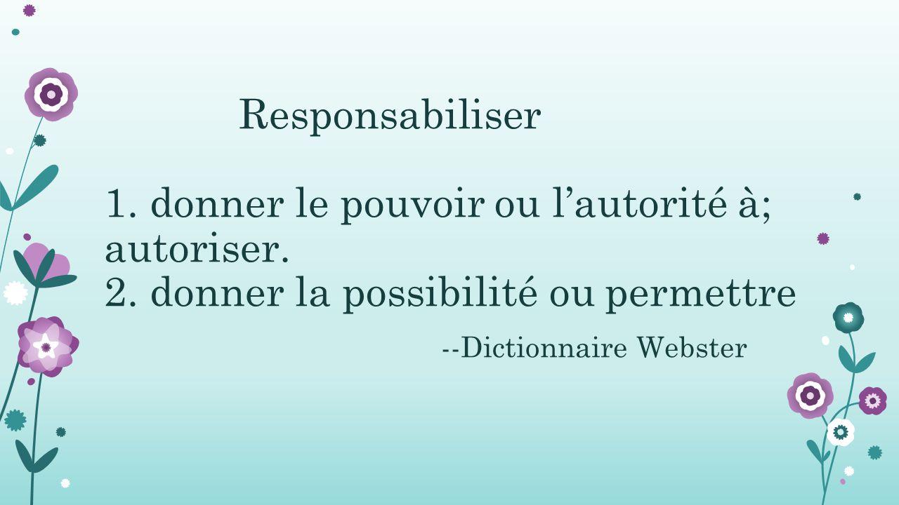 Responsabiliser 1. donner le pouvoir ou l'autorité à; autoriser. 2