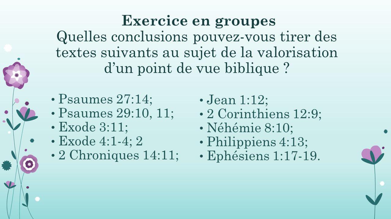 Exercice en groupes Quelles conclusions pouvez-vous tirer des textes suivants au sujet de la valorisation d'un point de vue biblique