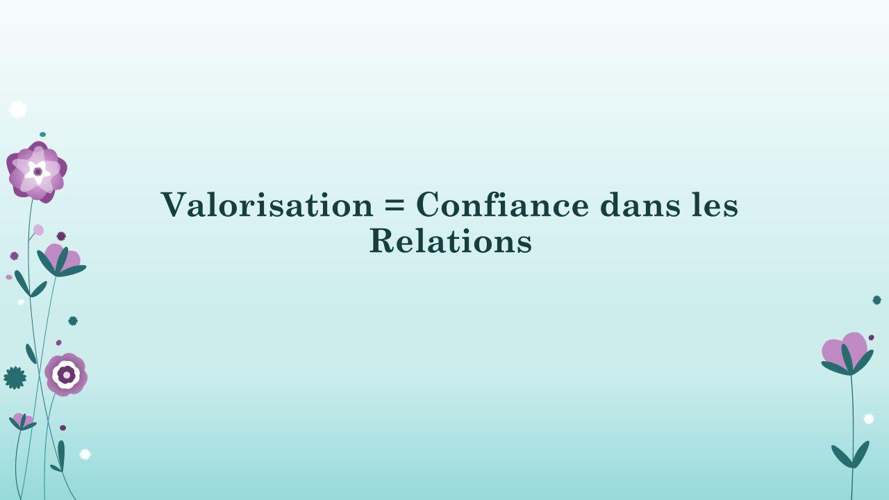 Valorisation = Confiance dans les Relations