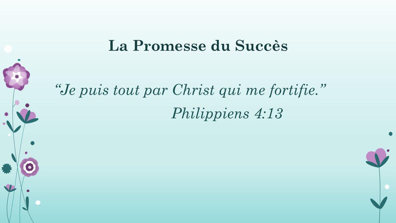 La Promesse du Succès Je puis tout par Christ qui me fortifie. Philippiens 4:13