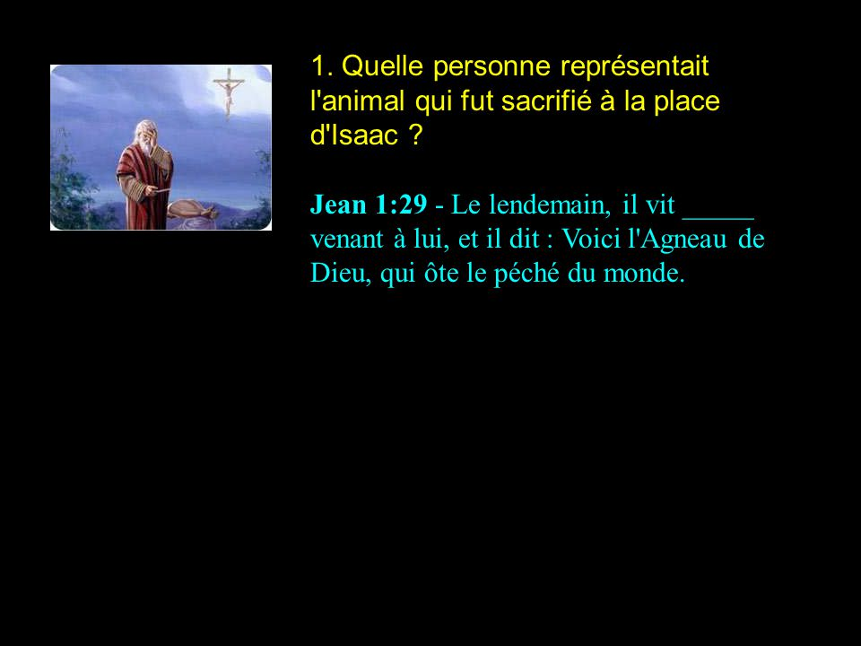 1. Quelle personne représentait l animal qui fut sacrifié à la place d Isaac