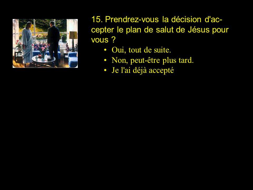 15. Prendrez-vous la décision d ac-cepter le plan de salut de Jésus pour vous